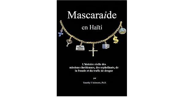 Mascarade en Haïti: Lhistoire réelle des missions chrétiennes, des orphelinats, de la fraude et du trafic de drogue (French Edition) eBook: Timothy T ...