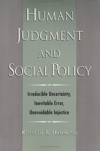 Human Judgment and Social Policy: Irreducible Uncertainty, Inevitable Error, Unavoidable Injustice