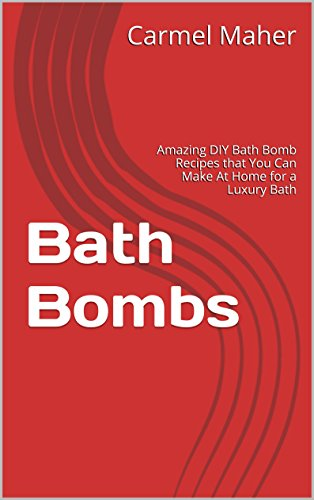 Bath Bombs: Amazing DIY Bath Bomb Recipes that You Can Make At Home for a Luxury Bath (Bath Recipes, DIY Home Recipes Book 1)