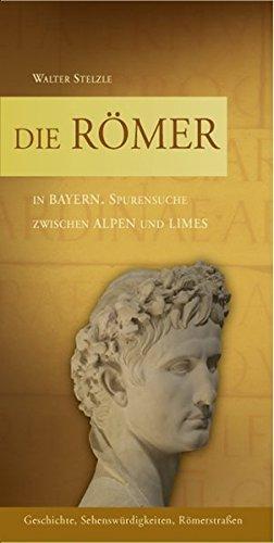Die Römer in Bayern: Spurensuche zwischen Alpen und Limes