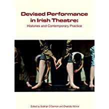 Devised Performance in Irish Theatre: Histories and Contemporary Practice