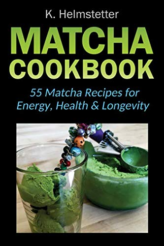 Matcha Cookbook: 55 Matcha Recipes for Energy, Health & Longevity by K. Helmstetter