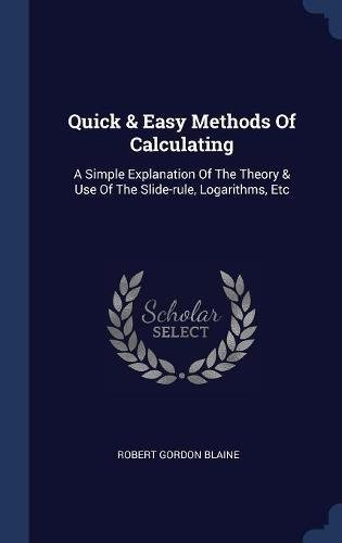 Quick & Easy Methods Of Calculating: A Simple Explanation Of The Theory & Use Of The Slide-rule, Logarithms, Etc pdf
