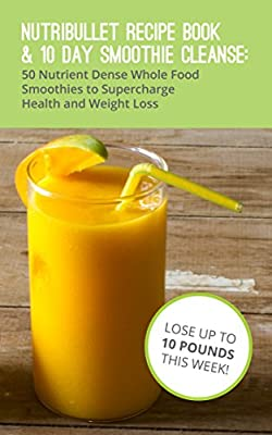 Nutribullet Recipe Book & 10 Day Smoothie Cleanse: 50 Nutrient Dense Whole Food Recipe Books to Supercharge Health and Weight Loss