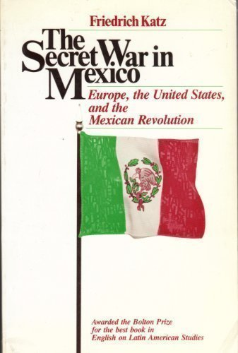 The Secret War in Mexico: Europe, the United States, and the Mexican Revolution