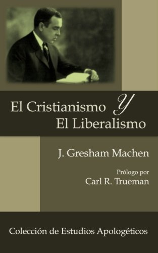 El Cristianismo y El Liberalismo (Estudios Apologeticos) (Volume 1) (Spanish Edition) [J Gresham Machen] (Tapa Blanda)