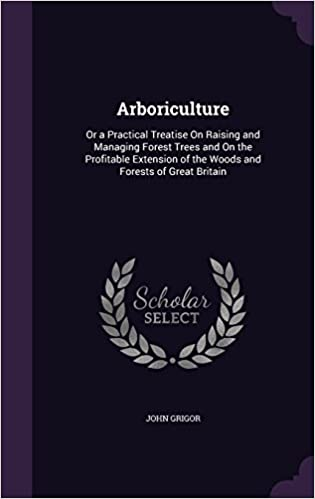 Book Arboriculture: Or a Practical Treatise On Raising and Managing Forest Trees and On the Profitable Extension of the Woods and Forests of Great Britain
