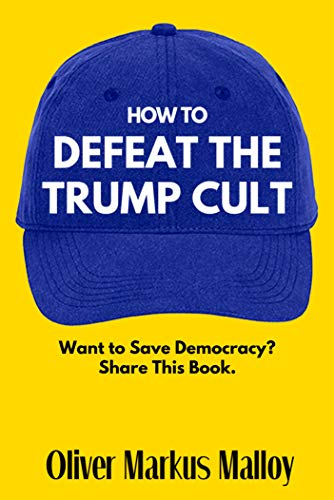 How To Defeat The Trump Cult: Want to Save Democracy? Share This Book   (Free Kindle Unlimited Books Book 1)