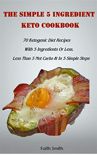 The Simple 5 Ingredient Keto Cookbook: 70 Ketogenic Diet Recipes With 5 Ingredients Or Less, Less Than 5 Net Carbs & In 5 Simple Steps by Faith Smith