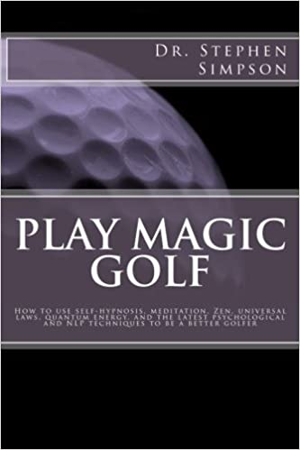 Play Magic Golf: How to use self-hypnosis, meditation, Zen, universal laws, quantum energy, and the latest psychological and NLP techniques to be a better golfer