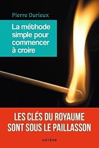 La méthode simple pour commencer à croire par Pierre Durieux
