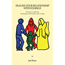 Healing Your Relationship with Yourself: End Inner Conflict by Developing a Harmonious Inner Family