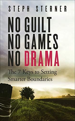 No Guilt, No Games, No Drama: The 7 Keys to Setting Smarter Boundaries (Better Boundaries Guides Book 1) by [Sterner, Steph]
