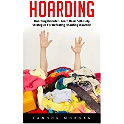 Hoarding: Hoarding Disorder - Learn Basic Self-Help Strategies For Defeating Hoarding Disorder! (Hoarding, Compulsive Hoarding, Compulsive Behavior And Disorder)