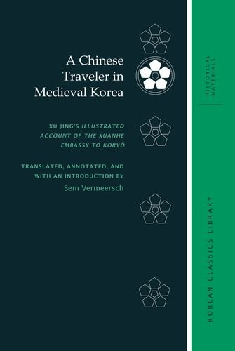 A Chinese Traveler in Medieval Korea: Xu Jing's Illustrated Account of the Xuanhe Embassy to Koryŏ (Korean Classics Library: Historical Materials)