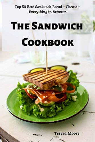 The Sandwich Cookbook:  Top 50 Best Sandwich Bread + Cheese + Everything in Between (Delicious Recipes) by Teresa Moore