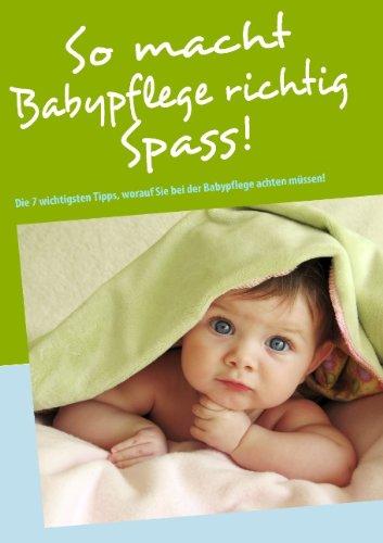 So macht Babypflege richtig Spass!: Die 7 wichtigsten Tipps, worauf Sie bei der Babypflege achten müssen!