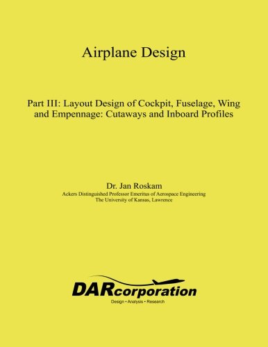Airplane Design Part III: Layout Design of Cockpit, Fuselage, Wing and Empennage: Cutaways and Inboard Profiles (Volume 3)