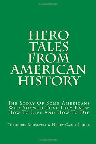 Hero Tales From American History: The Story Of Some Americans Who Showed That They Knew How To Live And How To Die pdf