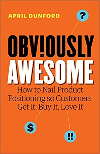 Book Image: Obviously Awesome: How to Nail Product Positioning so Customers Get It, Buy It, Love It