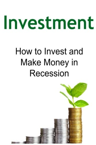 Download Investment:  How to Invest and Make Money in Recession: Investment, Investment Book, Investment Guide, Investment Ideas, Investment Tips pdf epub