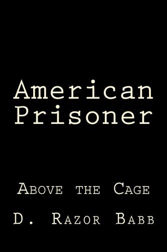 American Prisoner: Above the Cage by D. Razor Babb (2015-10-13)
