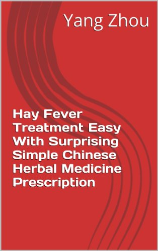Hay Fever Treatment Easy With Surprising Simple Chinese Herbal Medicine Prescription (Chinese Herb Medicine Natural Remedy Prescritions for Human Diseases Book 90)