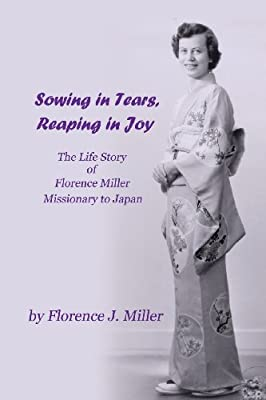 Sowing in Tears, Reaping in Joy: The Life Story of Florence Miller, Missionary to Japan