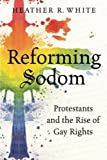 "Heather R. White, ""Reforming Sodom: Protestants and the Rise of Gay Rights"" (UNC Press, 2015)"