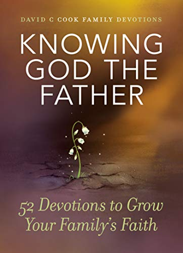 Knowing God the Father: 52 Devotions to Grow Your Family's Faith (David C Cook Family Devotions) by [Cook, David C]