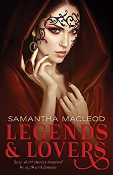 Legends and Lovers: Sexy short stories inspired by myth and fantasy by [MacLeod, Samantha]