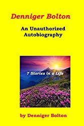 Denniger Bolton: An Unauthorized Autobiography: 7 Stories in a Life