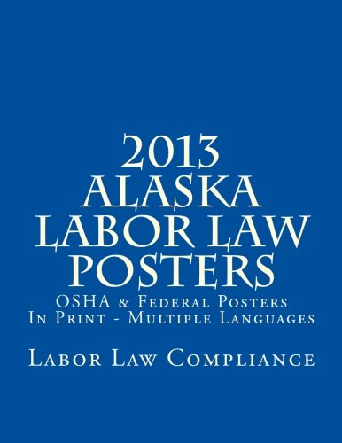 2013 Alaska Labor Law Posters: OSHA & Federal Posters In Print - Multiple Languages by CreateSpace Independent Publishing Platform