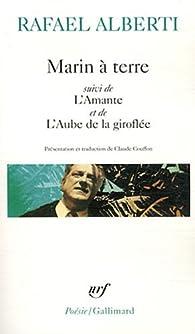 Marin à terre : Suivi de L'Amante et de L'Aube de la giroflée par Rafael Alberti