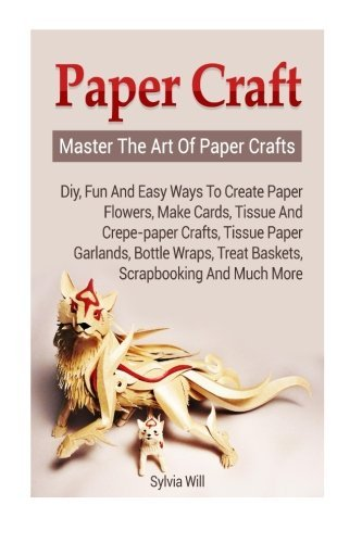 Paper Craft: Master The Art Of Paper Crafts! DIY, Fun and Easy Ways to Create Paper Flowers, Make Cards, Tissue and Crepe-Paper Crafts, Tissue Paper Garlands and much more by Sylvia Will (2015-09-30) -