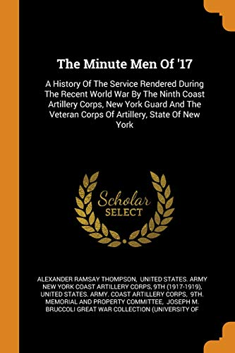 The Minute Men of '17: A History of the Service Rendered During the Recent World War by the Ninth Coast Artillery Corps, New York Guard and the Veteran Corps of Artillery, State of New York