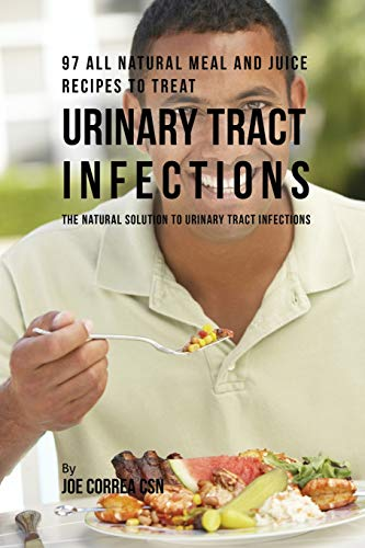 97 All Natural Meal and Juice Recipes to Treat Urinary Tract Infections: The Natural Solution to Urinary Tract Infections by Joe Correa