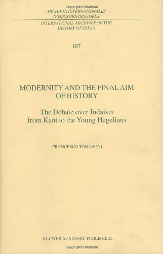Modernity and the Final Aim of History: The Debate over Judaism from Kant to the Young Hegelians (International Archives of the History of Ideas   Archives internationales d'histoire des idées) Pdf