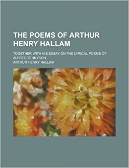 The Poems of Arthur Henry Hallam; Together with His Essay on the Lyrical Poems of Alfred Tennyson