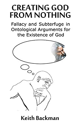 Creating God from Nothing: Fallacy and Subterfuge in Ontological Arguments for the Existence of God