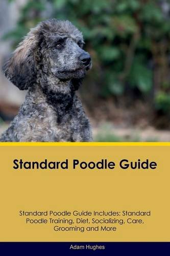 Standard Poodle Guide Standard Poodle Guide Includes: Standard Poodle Training, Diet, Socializing, Care, Grooming, Breeding and More