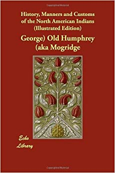 History, Manners and Customs of the North American Indians (Illustrated Edition) by George) Old Humphrey (aka Mogridge (2009-06-01)
