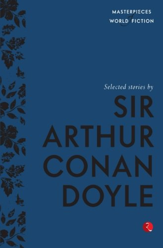 Selected Stories By Sir Arthur Conan Doyle: Masterpieces Of World Fiction Series (short Stories)
