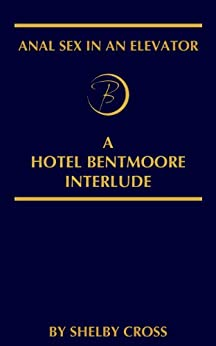Anal Sex in an Elevator: A Hotel Bentmoore Interlude by [Cross, Shelby]