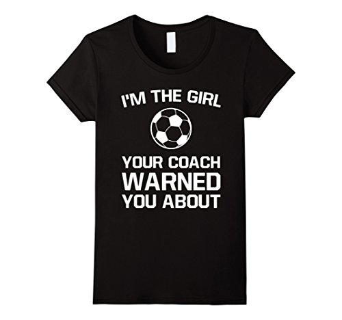 Women's The Girl Your Coach Warned You About Girl's Soccer T Shirt Small Black (About Football T-shirt)