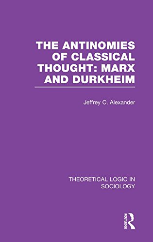 The Antinomies of Classical Thought: Marx and Durkheim (Theoretical Logic in Sociology) (Volume 2)