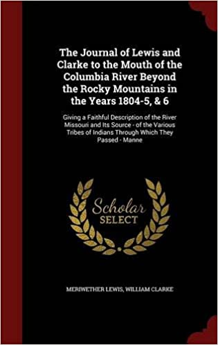 Book The Journal of Lewis and Clarke to the Mouth of the Columbia River Beyond the Rocky Mountains in the Years 1804-5, & 6: Giving a Faithful Description ... of Indians Through Which They Passed - Manne