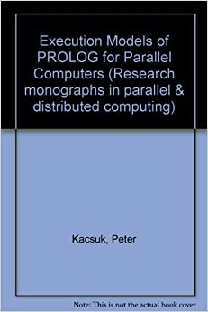 Book Execution Models of PROLOG for Parallel Computers (Research monographs in parallel and distributed computing)