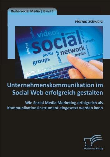 Unternehmenskommunikation im Social Web erfolgreich gestalten: Wie Social Media Marketing erfolgreich als Kommunikationsinstrument eingesetzt werden kann (German Edition)