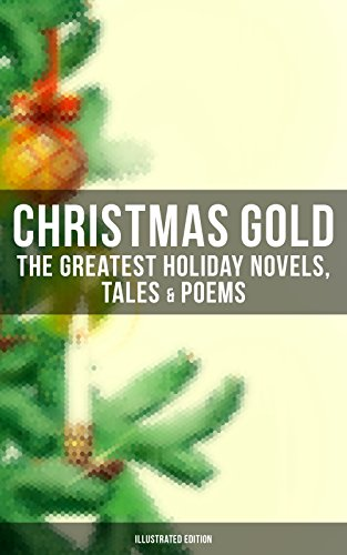 CHRISTMAS GOLD: The Greatest Holiday Novels, Tales & Poems (Illustrated Edition): 200+ Titles in One Volume: A Christmas Carol, The Gift of the Magi, The ... Woman Who Lived in a Shoe and many more... (Three Titles Of Poems By Emily Dickinson)